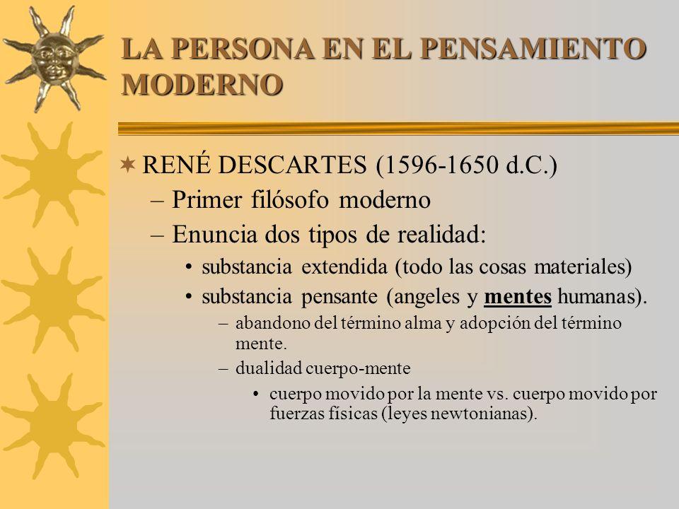 LA PERSONA EN EL PENSAMIENTO MODERNO RENÉ DESCARTES (1596-1650 d.C.) –Primer filósofo moderno –Enuncia dos tipos de realidad: substancia extendida (to