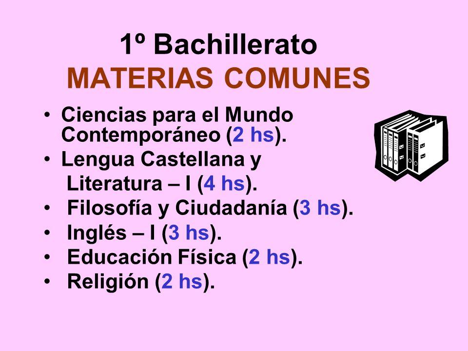 1º Bachillerato MATERIAS COMUNES Ciencias para el Mundo Contemporáneo (2 hs). Lengua Castellana y Literatura – I (4 hs). Filosofía y Ciudadanía (3 hs)