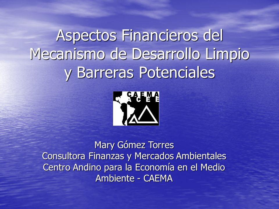 Aspectos Financieros del Mecanismo de Desarrollo Limpio y Barreras Potenciales Mary Gómez Torres Consultora Finanzas y Mercados Ambientales Centro Andino para la Economía en el Medio Ambiente - CAEMA