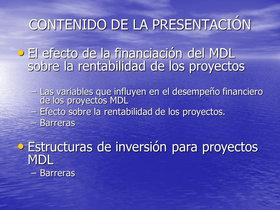 CONTENIDO DE LA PRESENTACIÓN El efecto de la financiación del MDL sobre la rentabilidad de los proyectos El efecto de la financiación del MDL sobre la rentabilidad de los proyectos –Las variables que influyen en el desempeño financiero de los proyectos MDL –Efecto sobre la rentabilidad de los proyectos.
