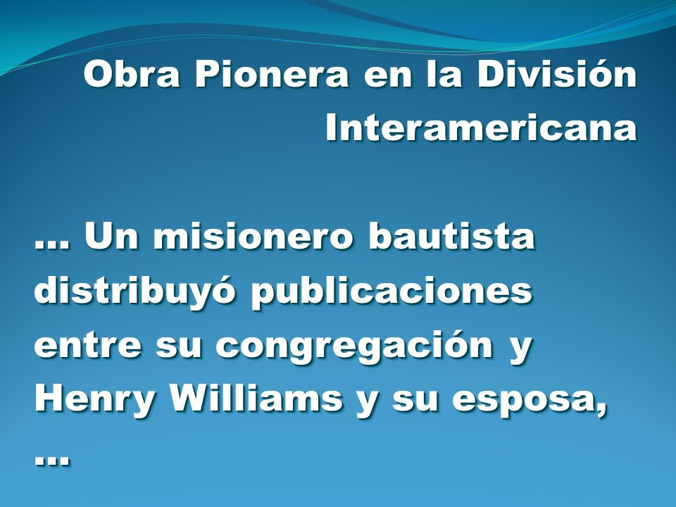 Obra Pionera en la División Interamericana … Un misionero bautista distribuyó publicaciones entre su congregación y Henry Williams y su esposa, … Obra