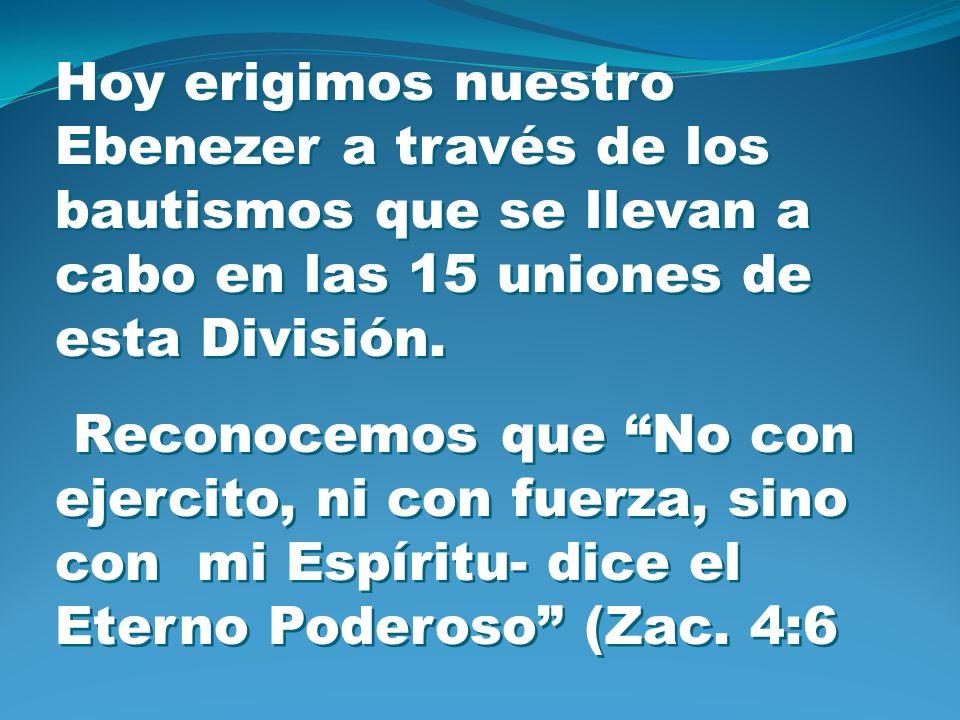 Hoy erigimos nuestro Ebenezer a través de los bautismos que se llevan a cabo en las 15 uniones de esta División. Reconocemos que No con ejercito, ni c