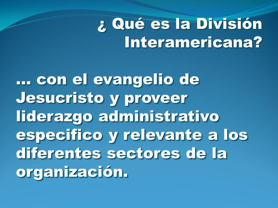 ¿ Qué es la División Interamericana? … con el evangelio de Jesucristo y proveer liderazgo administrativo especifico y relevante a los diferentes secto