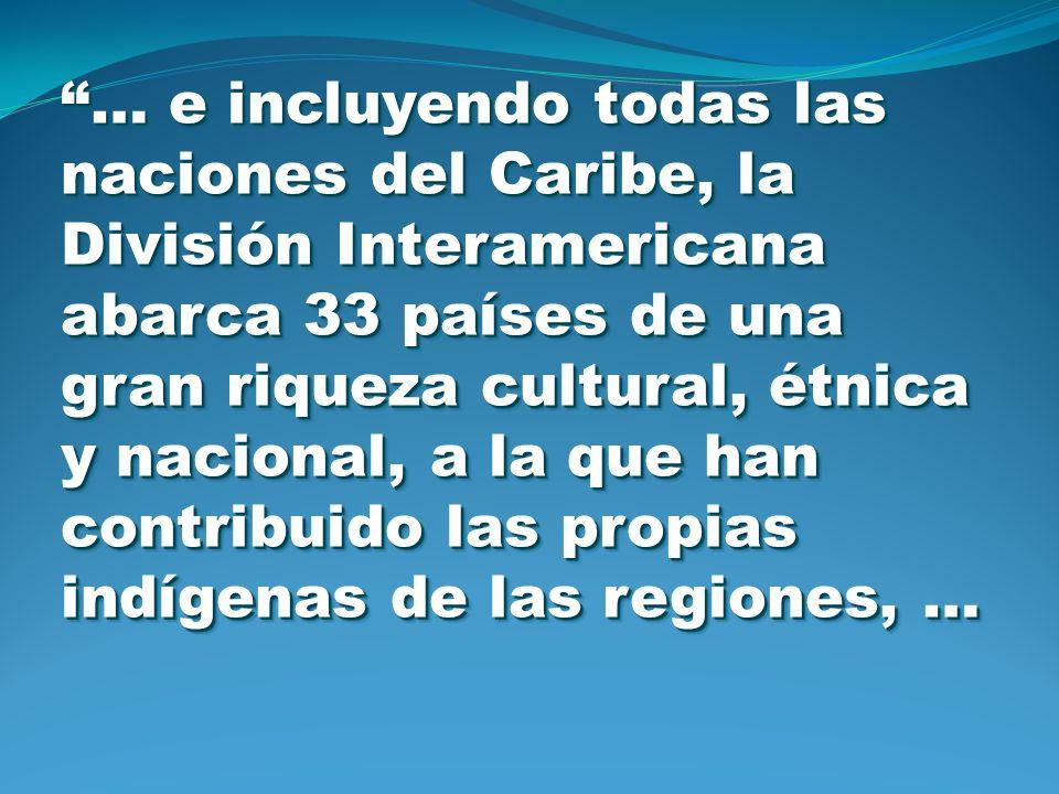 … e incluyendo todas las naciones del Caribe, la División Interamericana abarca 33 países de una gran riqueza cultural, étnica y nacional, a la que ha