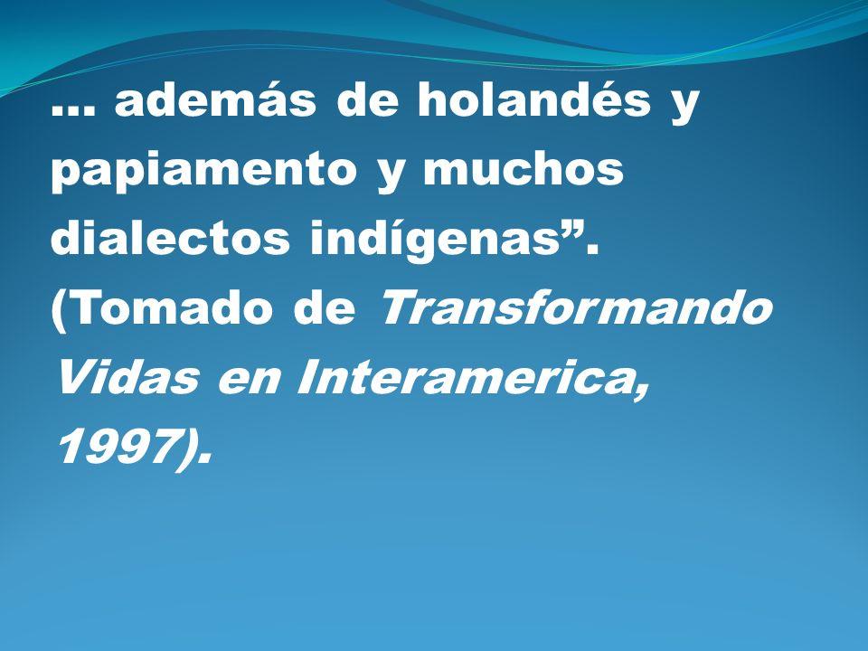 … además de holandés y papiamento y muchos dialectos indígenas. (Tomado de Transformando Vidas en Interamerica, 1997).