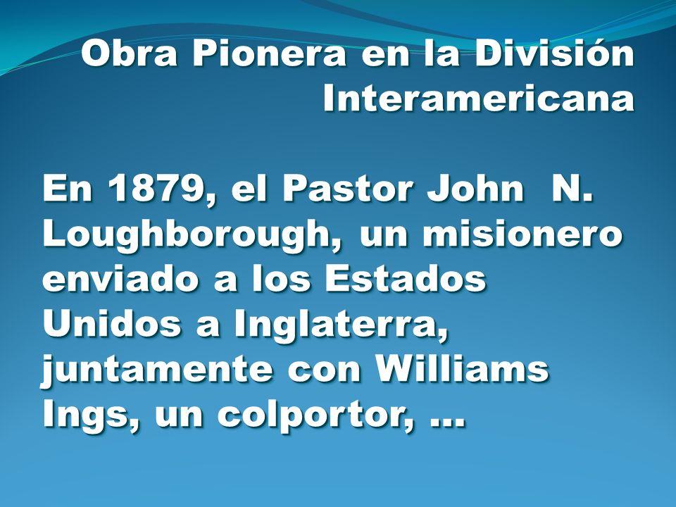 Obra Pionera en la División Interamericana En 1879, el Pastor John N. Loughborough, un misionero enviado a los Estados Unidos a Inglaterra, juntamente