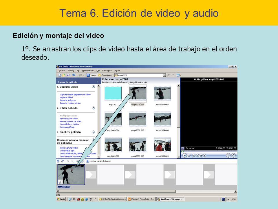 Tema 6. Edición de video y audio Edición y montaje del video 1º. Se arrastran los clips de video hasta el área de trabajo en el orden deseado.