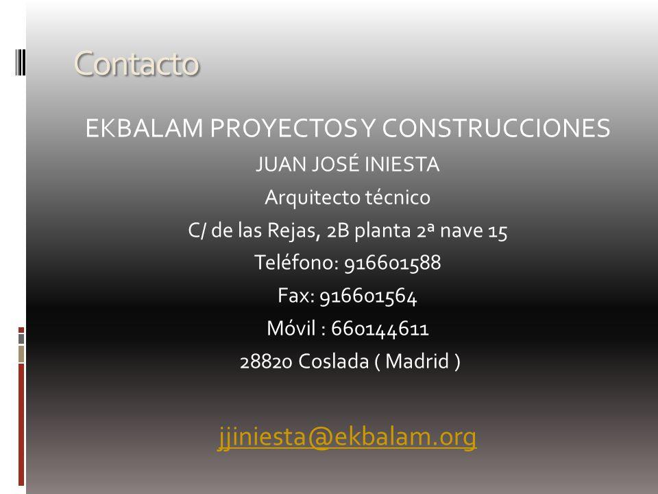 Contacto EKBALAM PROYECTOS Y CONSTRUCCIONES JUAN JOSÉ INIESTA Arquitecto técnico C/ de las Rejas, 2B planta 2ª nave 15 Teléfono: 916601588 Fax: 916601