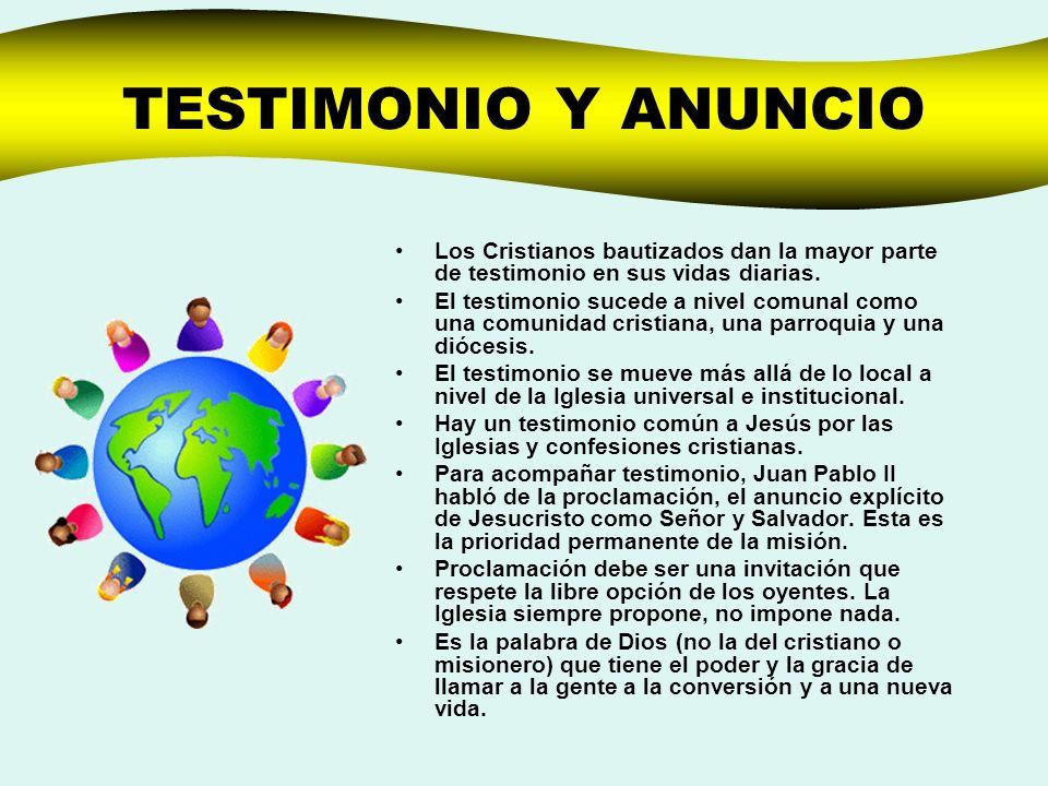 TESTIMONIO Y ANUNCIO Los Cristianos bautizados dan la mayor parte de testimonio en sus vidas diarias. El testimonio sucede a nivel comunal como una co