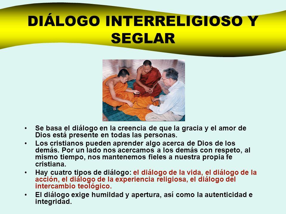 DIÁLOGO INTERRELIGIOSO Y SEGLAR Se basa el diálogo en la creencia de que la gracia y el amor de Dios está presente en todas las personas. Los cristian
