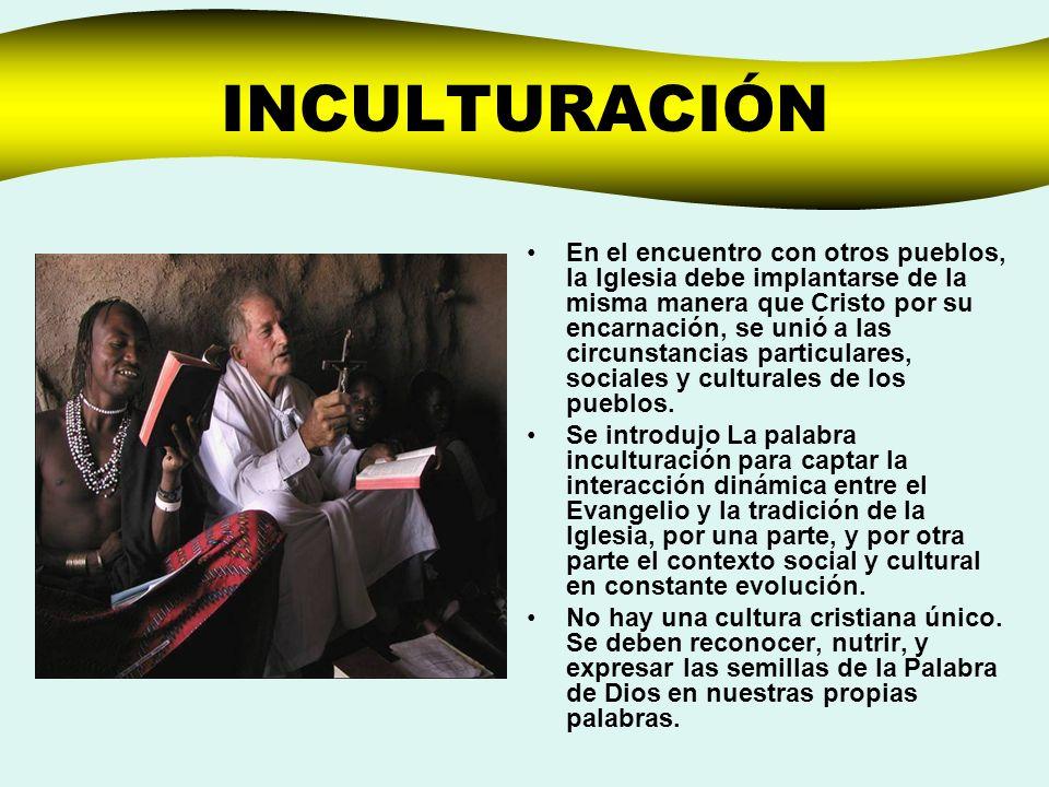 INCULTURACIÓN En el encuentro con otros pueblos, la Iglesia debe implantarse de la misma manera que Cristo por su encarnación, se unió a las circunsta