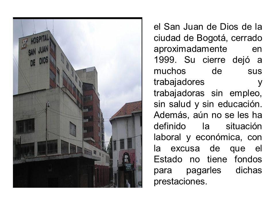el San Juan de Dios de la ciudad de Bogotá, cerrado aproximadamente en 1999. Su cierre dejó a muchos de sus trabajadores y trabajadoras sin empleo, si