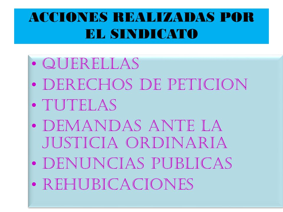 ACCIONES REALIZADAS POR EL SINDICATO QUERELLAS DERECHOS DE PETICION TUTELAS DEMANDAS ANTE LA JUSTICIA ORDINARIA DENUNCIAS PUBLICAS REHUBICACIONES QUER