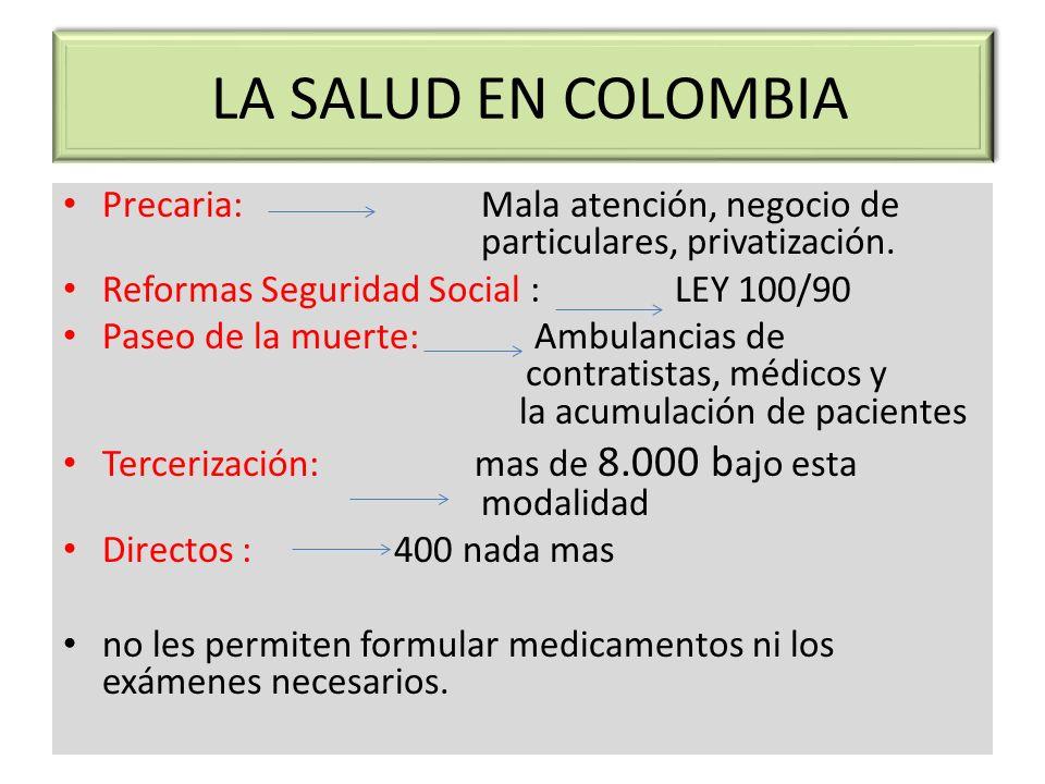 LA SALUD EN COLOMBIA Precaria: Mala atención, negocio de particulares, privatización. Reformas Seguridad Social : LEY 100/90 Paseo de la muerte: Ambul