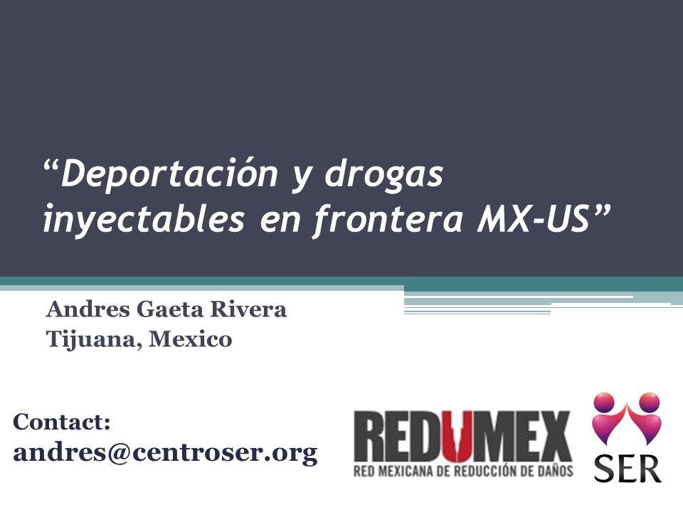 Deportación y drogas inyectables en frontera MX-US Andres Gaeta Rivera Tijuana, Mexico Contact: andres@centroser.org