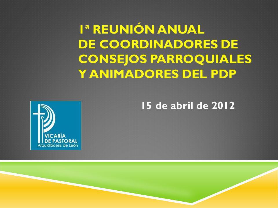 1ª REUNIÓN ANUAL DE COORDINADORES DE CONSEJOS PARROQUIALES Y ANIMADORES DEL PDP 15 de abril de 2012
