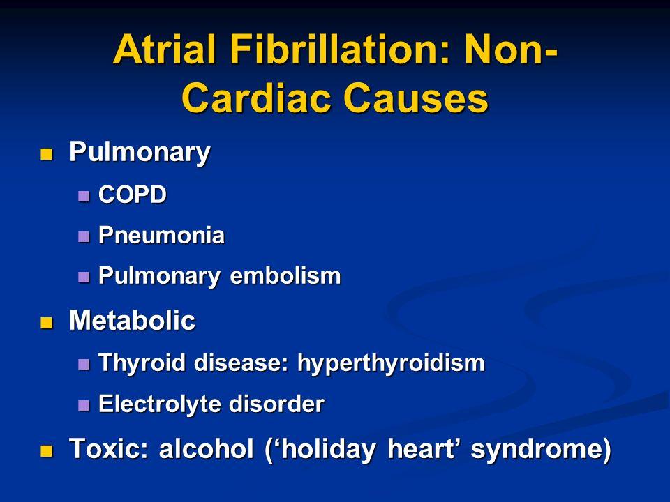 Atrial Fibrillation: Non- Cardiac Causes Pulmonary Pulmonary COPD COPD Pneumonia Pneumonia Pulmonary embolism Pulmonary embolism Metabolic Metabolic T
