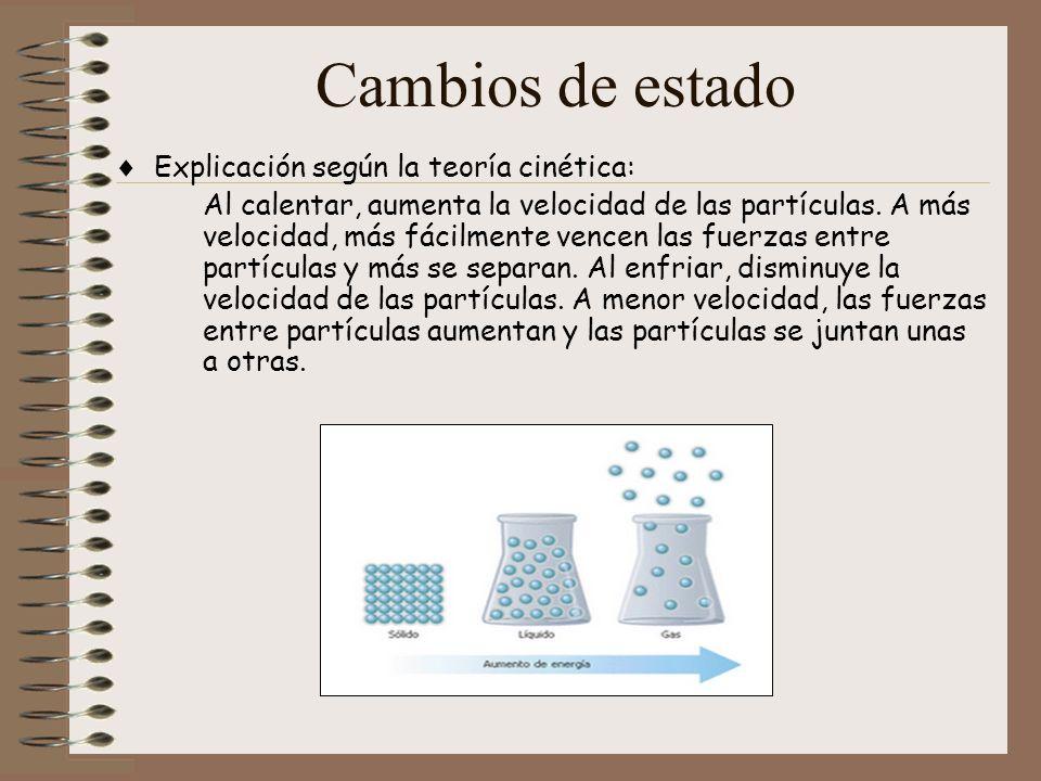 Cambios de estado Explicación según la teoría cinética: Al calentar, aumenta la velocidad de las partículas. A más velocidad, más fácilmente vencen la