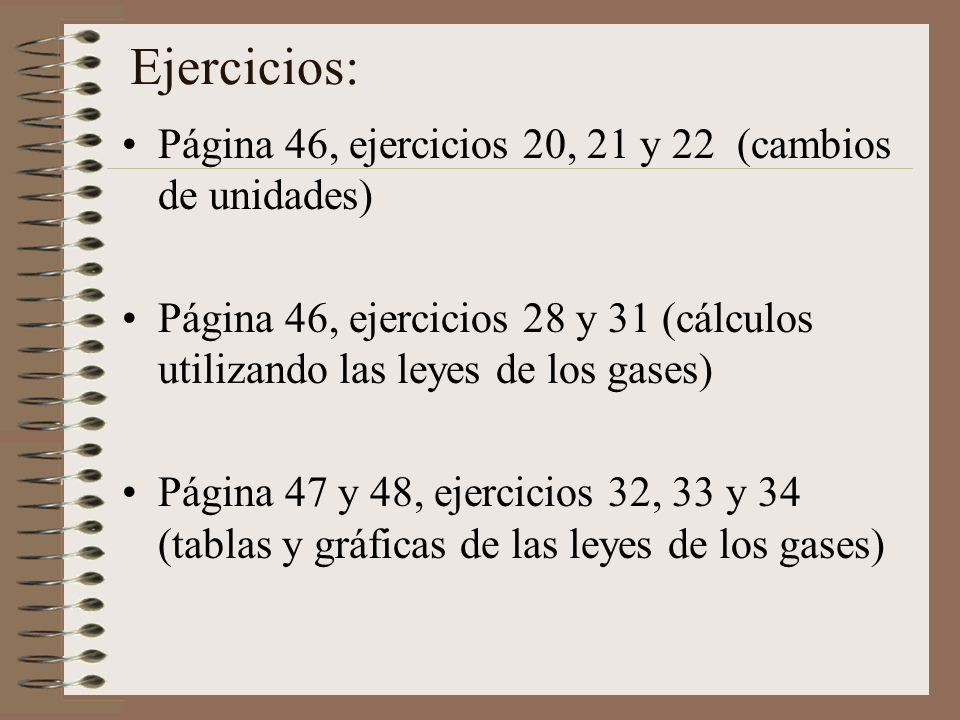 Ejercicios: Página 46, ejercicios 20, 21 y 22 (cambios de unidades) Página 46, ejercicios 28 y 31 (cálculos utilizando las leyes de los gases) Página