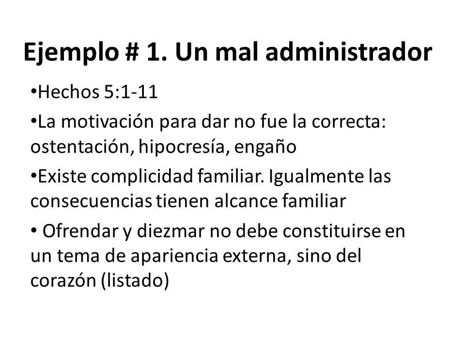 Ejemplo # 1. Un mal administrador Hechos 5:1-11 La motivación para dar no fue la correcta: ostentación, hipocresía, engaño Existe complicidad familiar