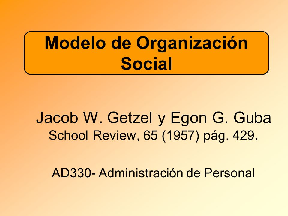 Jacob W. Getzel y Egon G. Guba School Review, 65 (1957) pág. 429. AD330- Administración de Personal Modelo de Organización Social