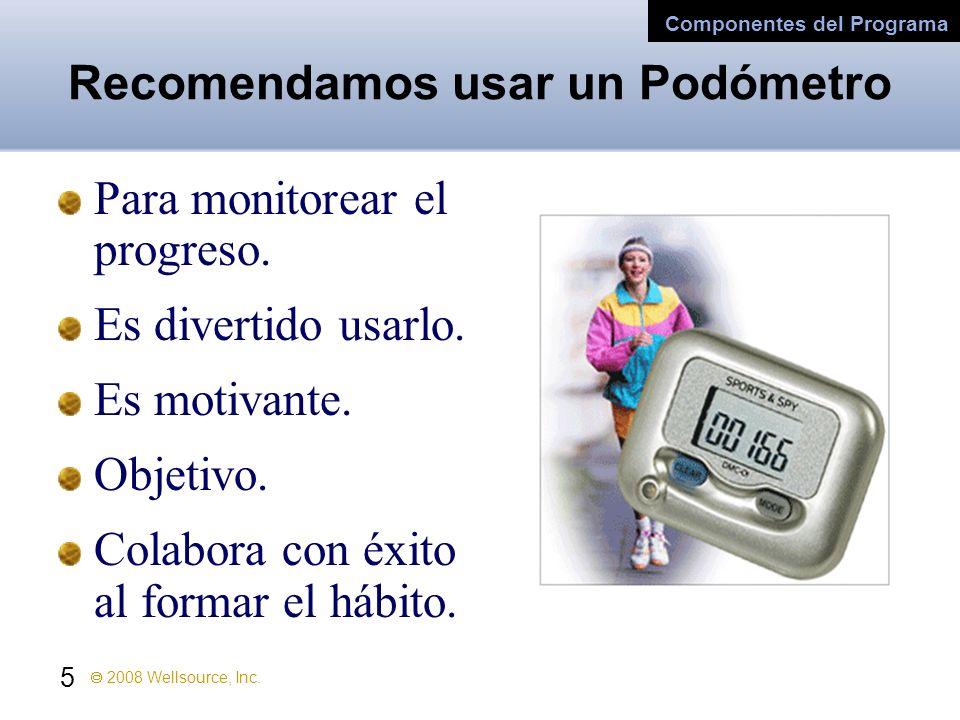 5 2008 Wellsource, Inc. Recomendamos usar un Podómetro Para monitorear el progreso. Es divertido usarlo. Es motivante. Objetivo. Colabora con éxito al
