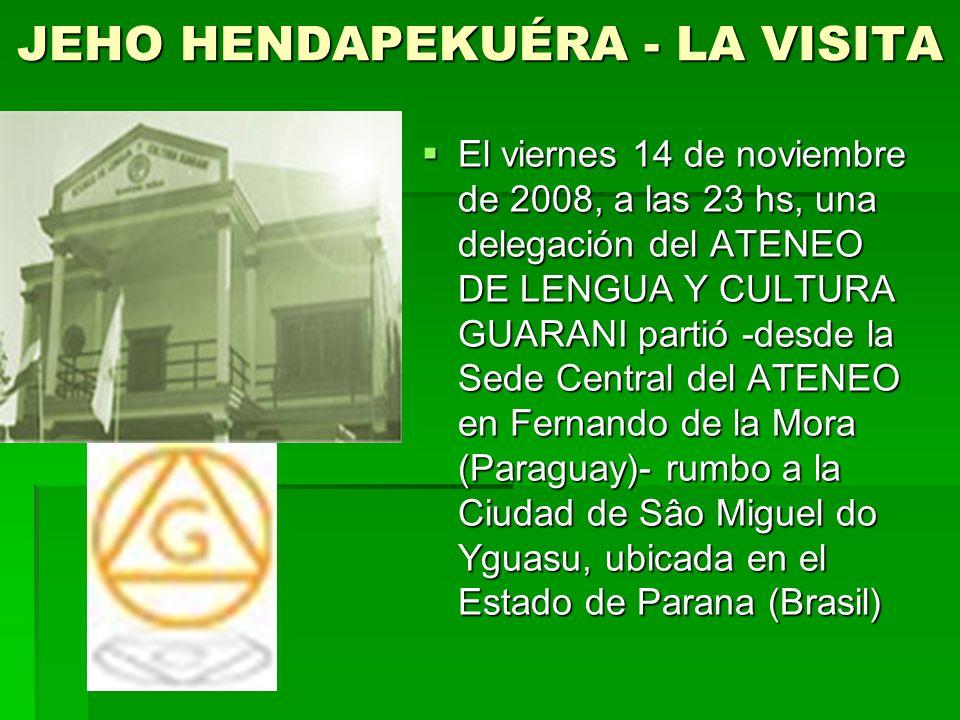 JEHO HENDAPEKUÉRA - LA VISITA El viernes 14 de noviembre de 2008, a las 23 hs, una delegación del ATENEO DE LENGUA Y CULTURA GUARANI partió -desde la Sede Central del ATENEO en Fernando de la Mora (Paraguay)- rumbo a la Ciudad de Sâo Miguel do Yguasu, ubicada en el Estado de Parana (Brasil) El viernes 14 de noviembre de 2008, a las 23 hs, una delegación del ATENEO DE LENGUA Y CULTURA GUARANI partió -desde la Sede Central del ATENEO en Fernando de la Mora (Paraguay)- rumbo a la Ciudad de Sâo Miguel do Yguasu, ubicada en el Estado de Parana (Brasil)