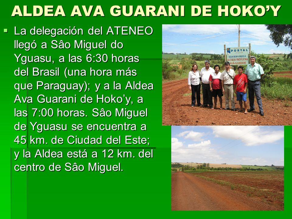 ALDEA AVA GUARANI DE HOKOY La delegación del ATENEO llegó a Sâo Miguel do Yguasu, a las 6:30 horas del Brasil (una hora más que Paraguay); y a la Aldea Ava Guarani de Hokoy, a las 7:00 horas.