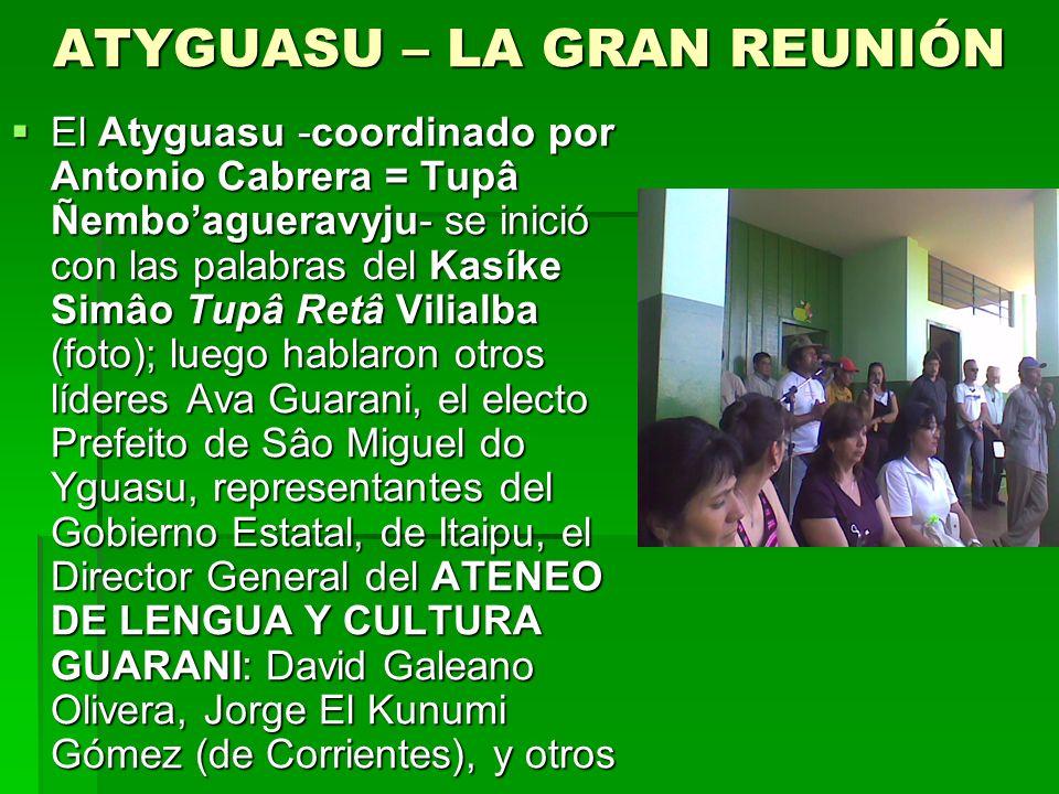 ATYGUASU – LA GRAN REUNIÓN El Atyguasu -coordinado por Antonio Cabrera = Tupâ Ñemboagueravyju- se inició con las palabras del Kasíke Simâo Tupâ Retâ Vilialba (foto); luego hablaron otros líderes Ava Guarani, el electo Prefeito de Sâo Miguel do Yguasu, representantes del Gobierno Estatal, de Itaipu, el Director General del ATENEO DE LENGUA Y CULTURA GUARANI: David Galeano Olivera, Jorge El Kunumi Gómez (de Corrientes), y otros El Atyguasu -coordinado por Antonio Cabrera = Tupâ Ñemboagueravyju- se inició con las palabras del Kasíke Simâo Tupâ Retâ Vilialba (foto); luego hablaron otros líderes Ava Guarani, el electo Prefeito de Sâo Miguel do Yguasu, representantes del Gobierno Estatal, de Itaipu, el Director General del ATENEO DE LENGUA Y CULTURA GUARANI: David Galeano Olivera, Jorge El Kunumi Gómez (de Corrientes), y otros