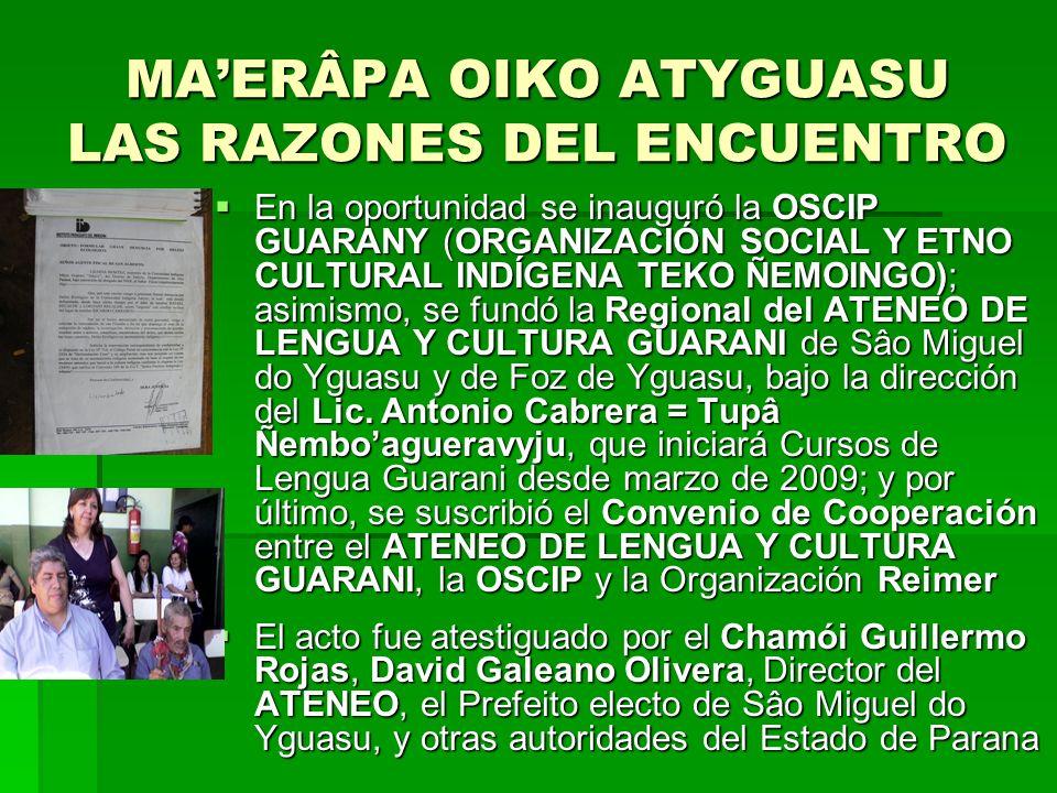 MAERÂPA OIKO ATYGUASU LAS RAZONES DEL ENCUENTRO En la oportunidad se inauguró la OSCIP GUARANY (ORGANIZACIÓN SOCIAL Y ETNO CULTURAL INDÍGENA TEKO ÑEMOINGO); asimismo, se fundó la Regional del ATENEO DE LENGUA Y CULTURA GUARANI de Sâo Miguel do Yguasu y de Foz de Yguasu, bajo la dirección del Lic.