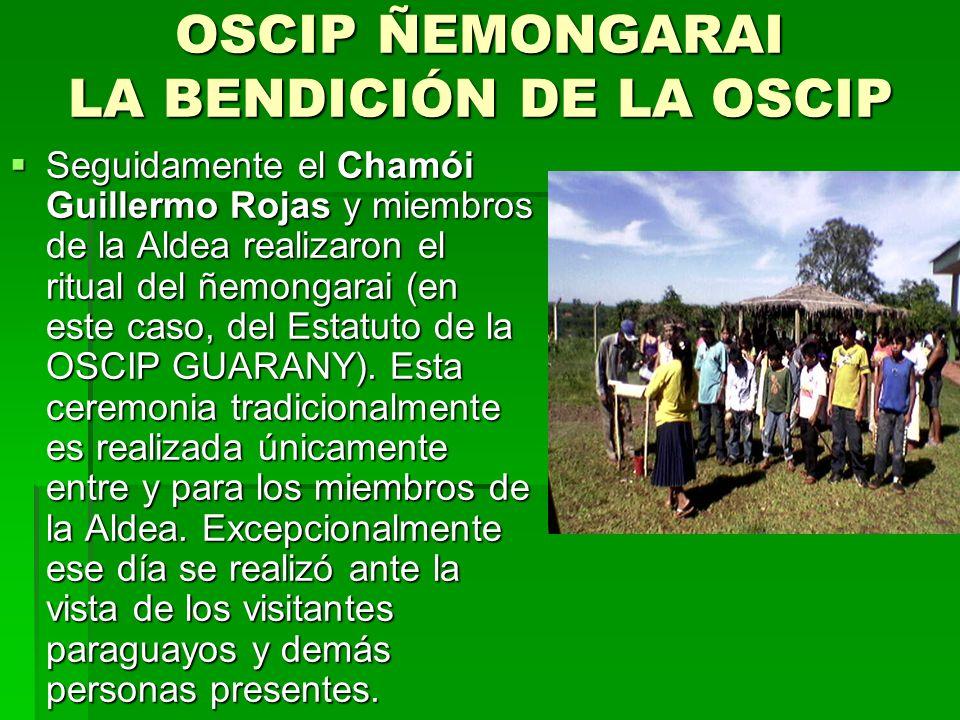 OSCIP ÑEMONGARAI LA BENDICIÓN DE LA OSCIP Seguidamente el Chamói Guillermo Rojas y miembros de la Aldea realizaron el ritual del ñemongarai (en este caso, del Estatuto de la OSCIP GUARANY).