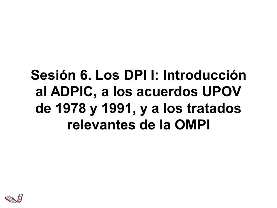 Sesión 6. Los DPI I: Introducción al ADPIC, a los acuerdos UPOV de 1978 y 1991, y a los tratados relevantes de la OMPI
