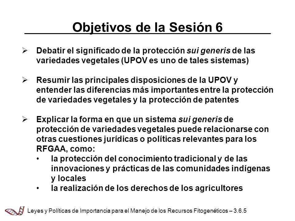 Objetivos de la Sesión 6 Debatir el significado de la protección sui generis de las variedades vegetales (UPOV es uno de tales sistemas) Resumir las p