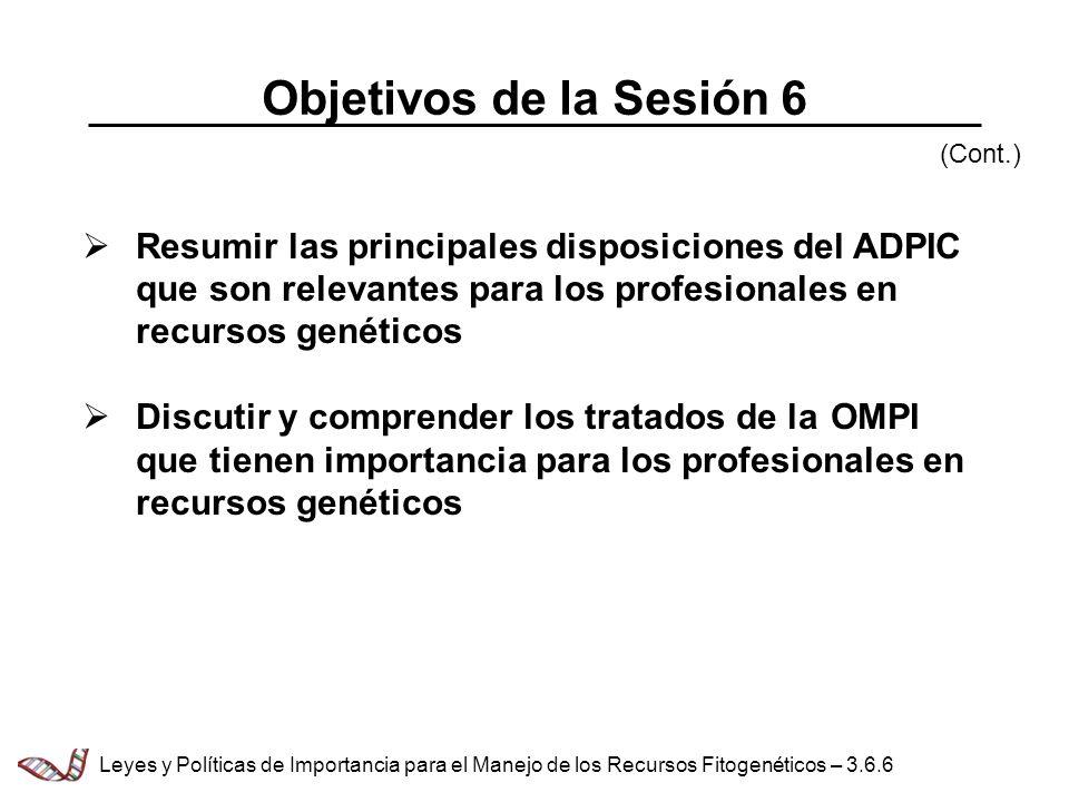 Objetivos de la Sesión 6 Resumir las principales disposiciones del ADPIC que son relevantes para los profesionales en recursos genéticos Discutir y co