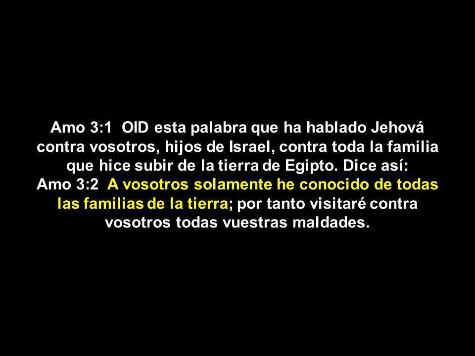 Amo 3:1 OID esta palabra que ha hablado Jehová contra vosotros, hijos de Israel, contra toda la familia que hice subir de la tierra de Egipto. Dice as
