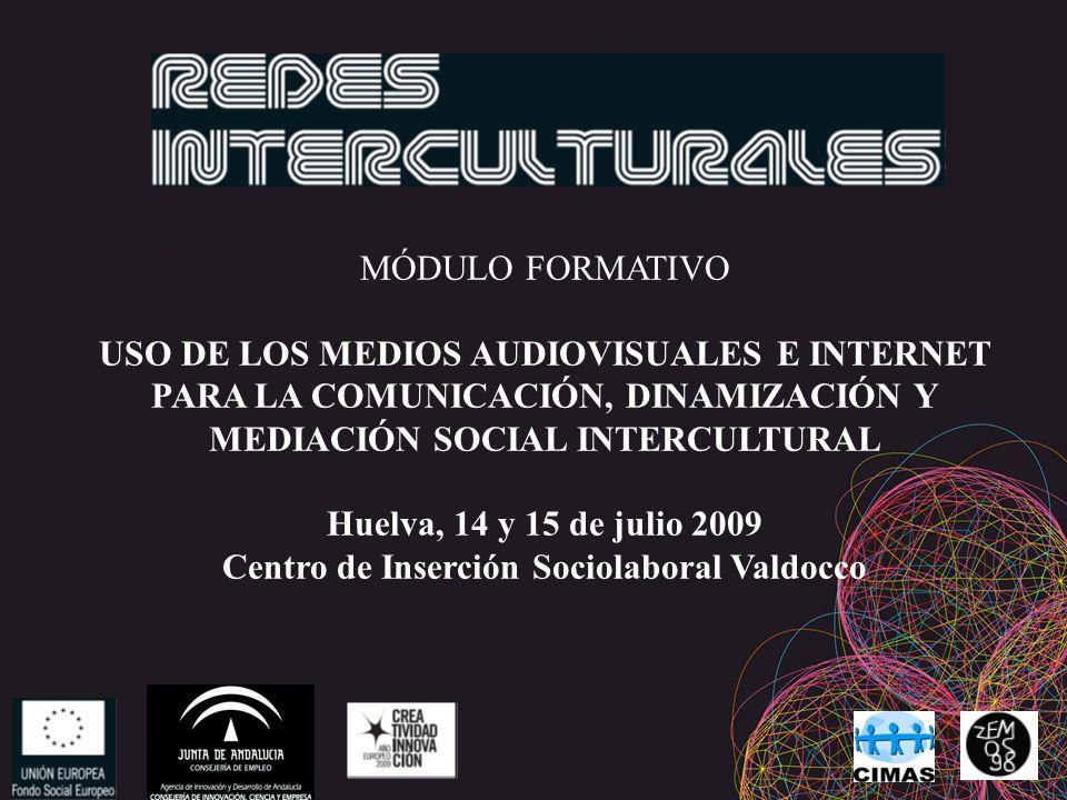 MÓDULO FORMATIVO USO DE LOS MEDIOS AUDIOVISUALES E INTERNET PARA LA COMUNICACIÓN, DINAMIZACIÓN Y MEDIACIÓN SOCIAL INTERCULTURAL Huelva, 14 y 15 de julio 2009 Centro de Inserción Sociolaboral Valdocco