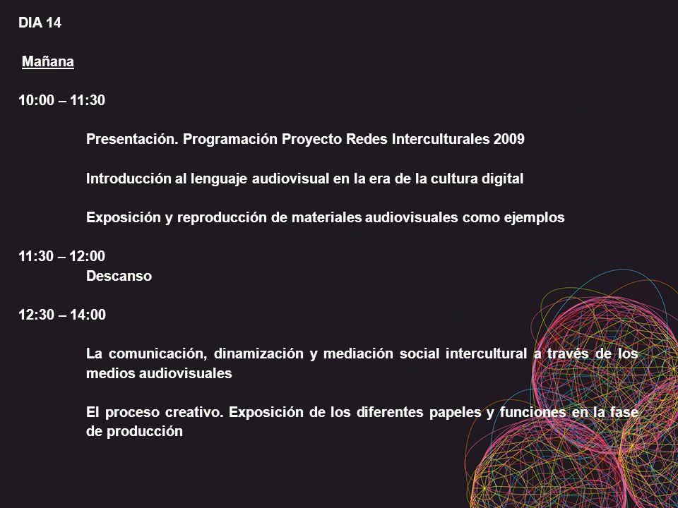 DIA 14 Mañana 10:00 – 11:30 Presentación. Programación Proyecto Redes Interculturales 2009 Introducción al lenguaje audiovisual en la era de la cultur
