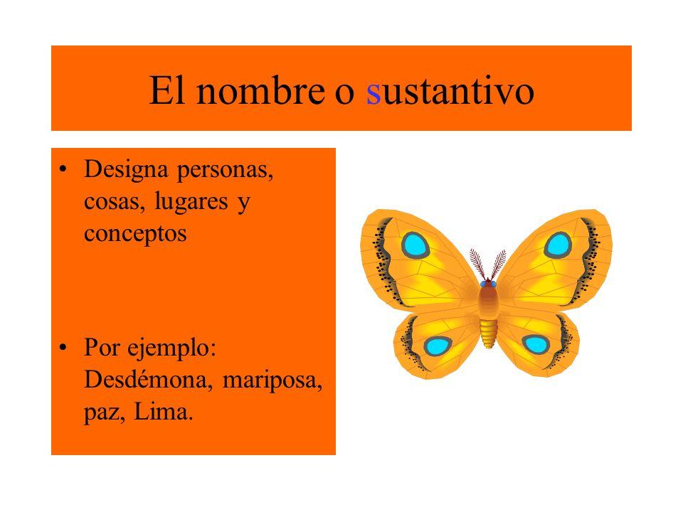 El nombre o sustantivo Designa personas, cosas, lugares y conceptos Por ejemplo: Desdémona, mariposa, paz, Lima.