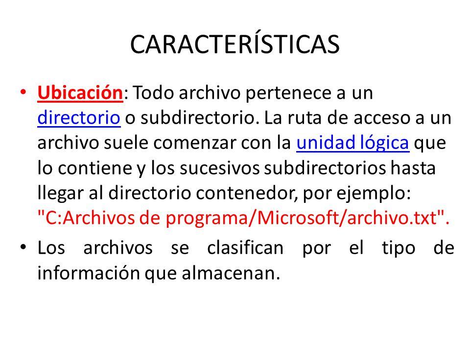 CARACTERÍSTICAS Ubicación: Todo archivo pertenece a un directorio o subdirectorio. La ruta de acceso a un archivo suele comenzar con la unidad lógica