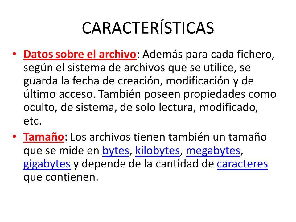 CARACTERÍSTICAS Datos sobre el archivo: Además para cada fichero, según el sistema de archivos que se utilice, se guarda la fecha de creación, modific