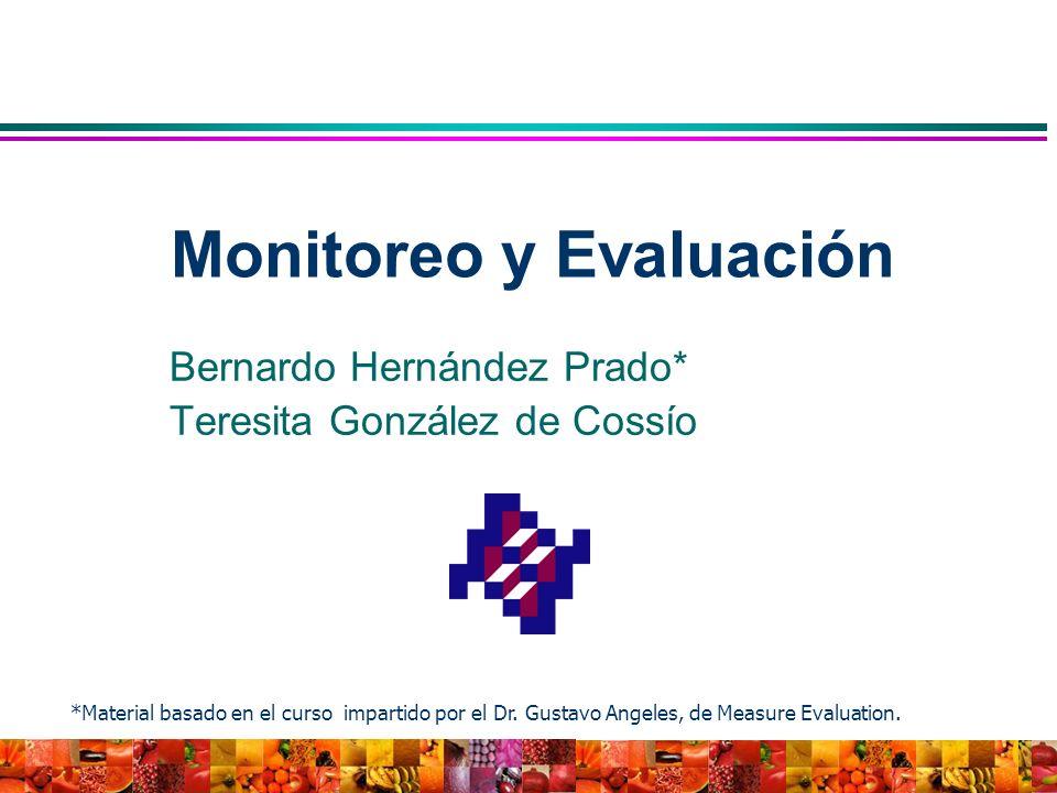 Bernardo Hernández Prado* Teresita González de Cossío Monitoreo y Evaluación *Material basado en el curso impartido por el Dr. Gustavo Angeles, de Mea