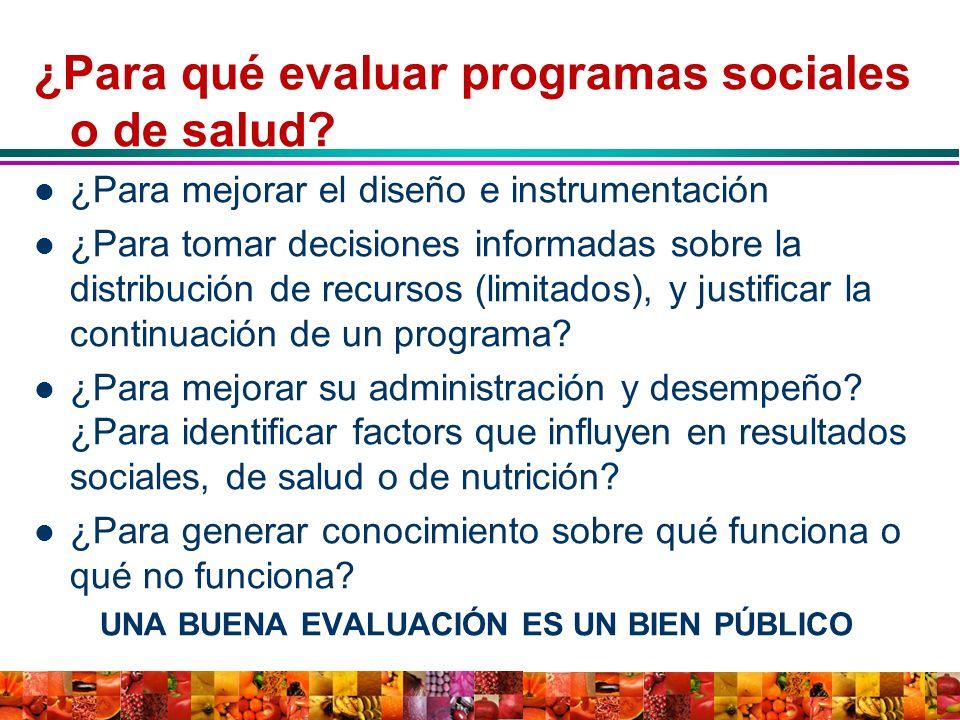 ¿Para qué evaluar programas sociales o de salud? ¿Para mejorar el diseño e instrumentación ¿Para tomar decisiones informadas sobre la distribución de