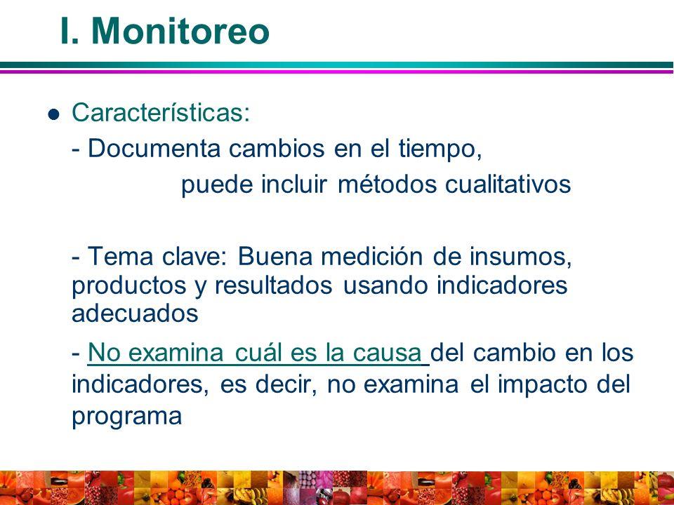 I. Monitoreo Características: - Documenta cambios en el tiempo, puede incluir métodos cualitativos - Tema clave: Buena medición de insumos, productos