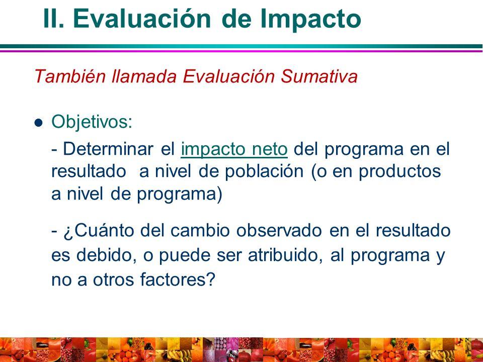 II. Evaluación de Impacto También llamada Evaluación Sumativa Objetivos: - Determinar el impacto neto del programa en el resultado a nivel de població