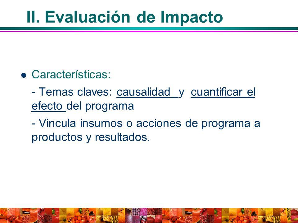 II. Evaluación de Impacto Características: - Temas claves: causalidad y cuantificar el efecto del programa - Vincula insumos o acciones de programa a