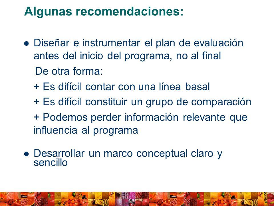 Algunas recomendaciones: Diseñar e instrumentar el plan de evaluación antes del inicio del programa, no al final De otra forma: + Es difícil contar co