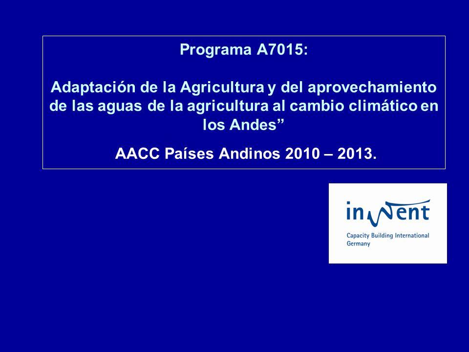 Programa A7015: Adaptación de la Agricultura y del aprovechamiento de las aguas de la agricultura al cambio climático en los Andes AACC Países Andinos 2010 – 2013.