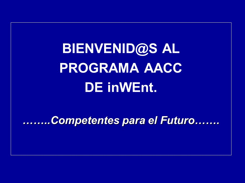 BIENVENID@S AL PROGRAMA AACC DE inWEnt. ……..Competentes para el Futuro…….