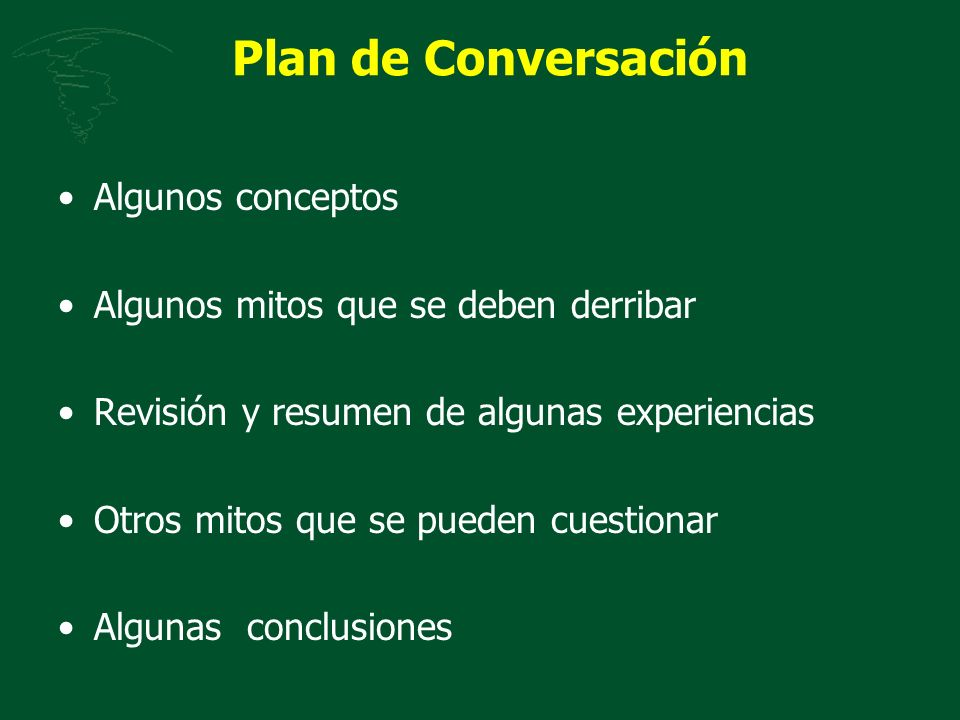 Plan de Conversación Algunos conceptos Algunos mitos que se deben derribar Revisión y resumen de algunas experiencias Otros mitos que se pueden cuesti
