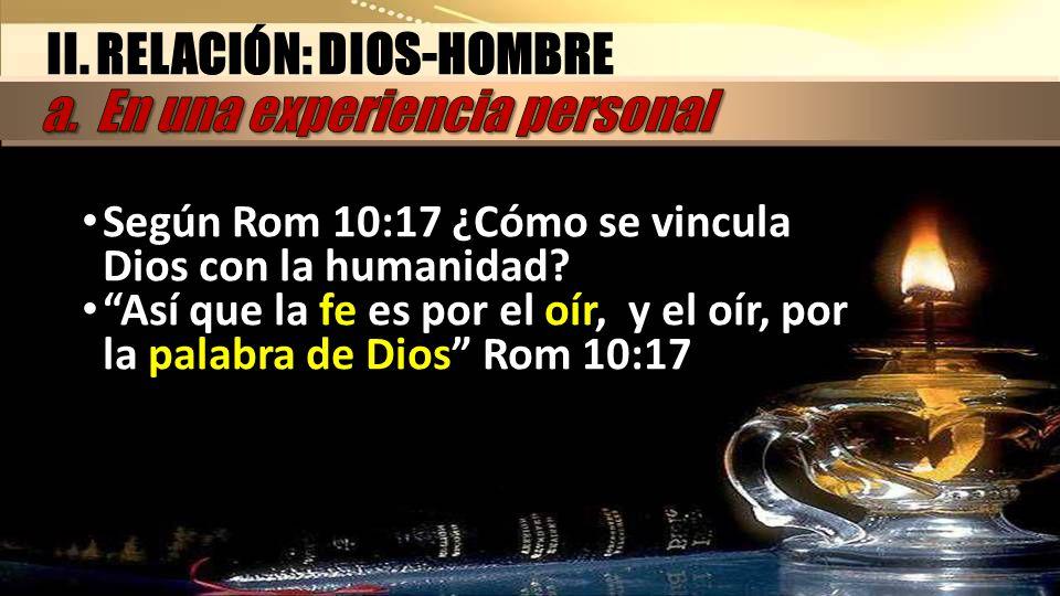 II. RELACIÓN: DIOS-HOMBRE Según Rom 10:17 ¿Cómo se vincula Dios con la humanidad? Así que la fe es por el oír, y el oír, por la palabra de Dios Rom 10